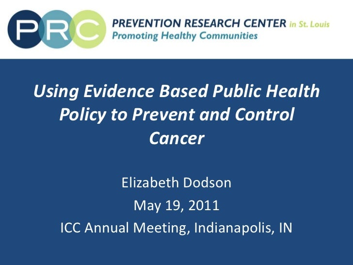 Using Evidence Based Public Health Policy to Prevent and Control Cancer<br />Elizabeth Dodson<br />May 19, 2011<br />ICC A...