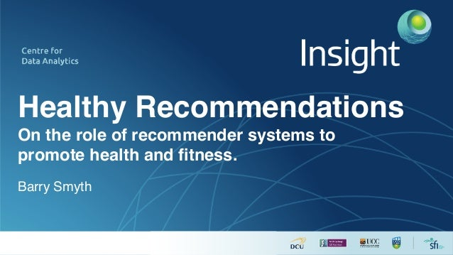 Healthy Recommendations On the role of recommender systems to promote health and fitness. Barry Smyth