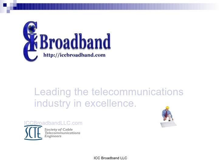 Leading the telecommunications    industry in excellence. ICCBroadbandLLC.com                           ICC Broadband LLC