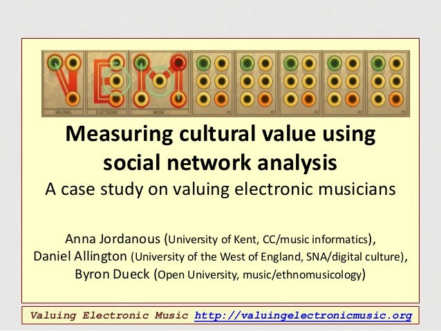 Measuring cultural value using social network analysis A case study on valuing electronic musicians Anna Jordanous (Univer...