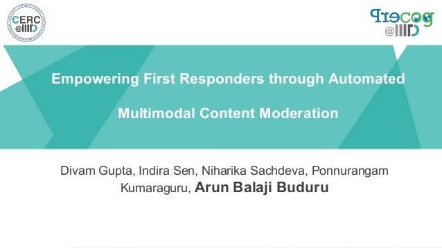 Empowering First Responders through Automated Multimodal Content Moderation Divam Gupta, Indira Sen, Niharika Sachdeva, Po...