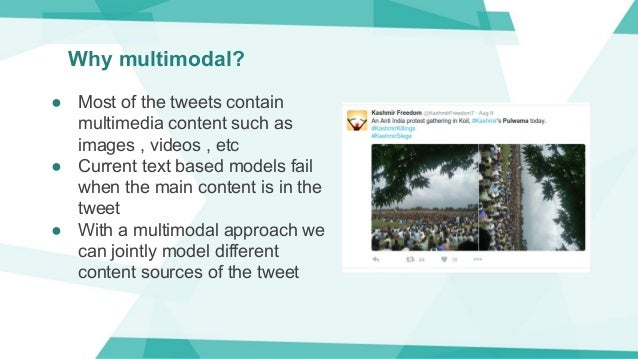 Why multimodal? ● Most of the tweets contain multimedia content such as images , videos , etc ● Current text based models ...