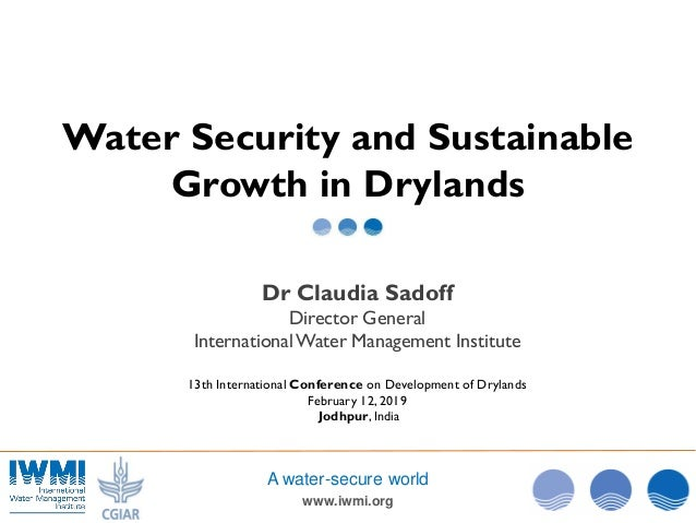 www.iwmi.org A water-secure world Water Security and Sustainable Growth in Drylands Dr Claudia Sadoff Director General Int...