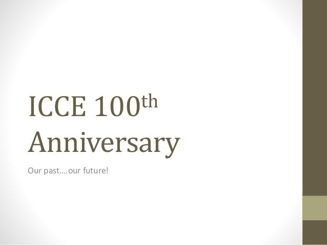 ICCE 100th Anniversary Our past….our future!