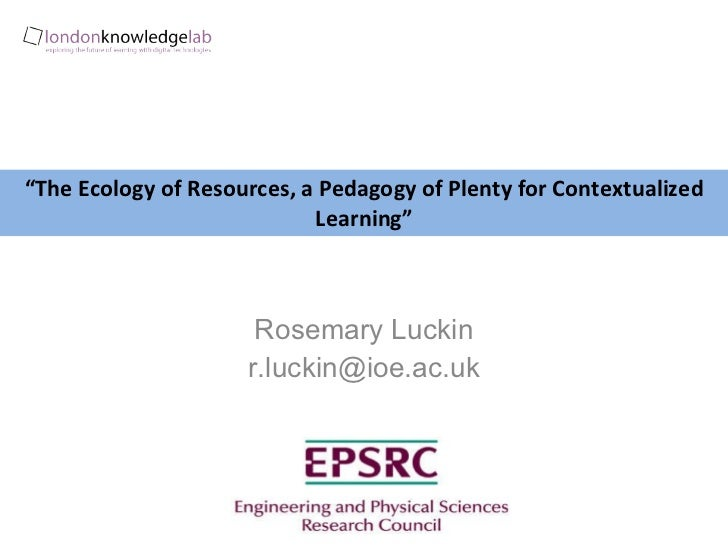 """ The Ecology of Resources, a Pedagogy of Plenty for Contextualized Learning"" Rosemary Luckin [email_address]"