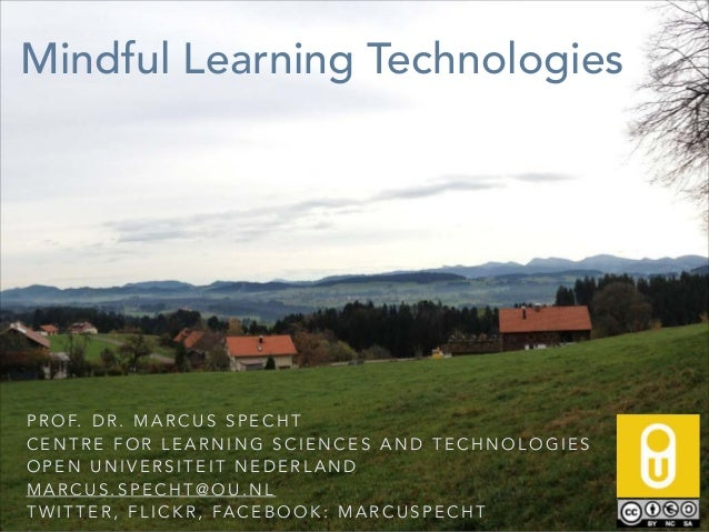 Mindful Learning Technologies  P R O F. D R . M A R C U S S P E C H T CENTRE FOR LEARNING SCIENCES AND TECHNOLOGIES OPEN U...