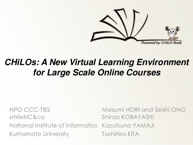 CHiLOs: A New Virtual Learning Environment for Large Scale Online Courses NPO CCC-TIES Masumi HORI and Seishi ONO smileNC&...