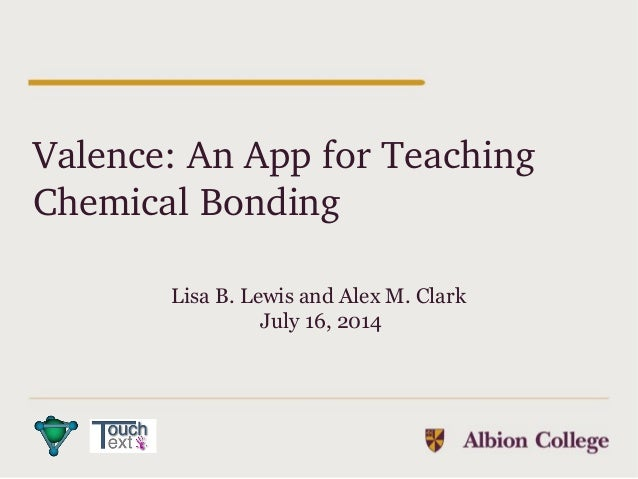Valence: An App for Teaching  Chemical Bonding Lisa B. Lewis and Alex M. Clark July 16, 2014