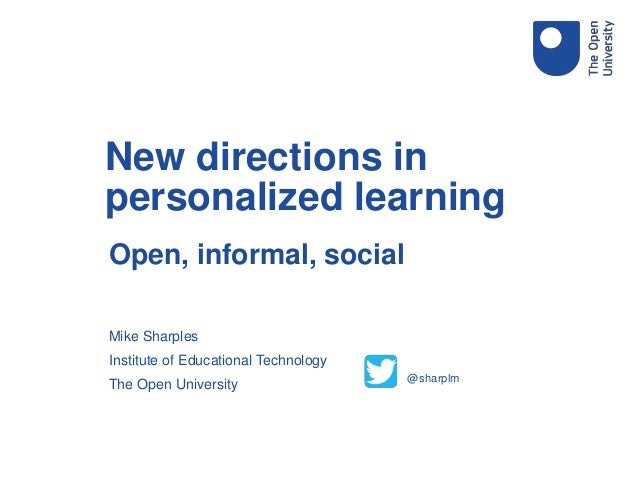 Open, informal, social Mike Sharples Institute of Educational Technology The Open University New directions in personalize...
