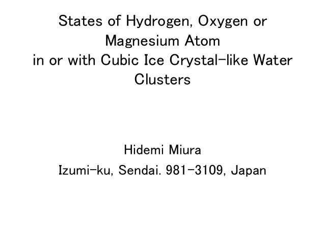 States of Hydrogen, Oxygen or Magnesium Atom  in or with Cubic Ice Crystal-like Water Clusters Hidemi Miura Izumi-ku, S...