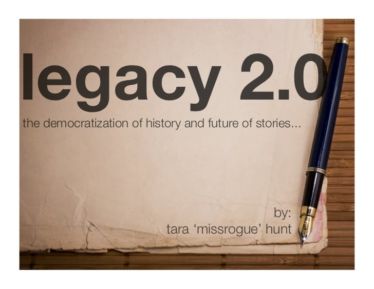 legacy 2.0 the democratization of history and future of stories...                                                   by:  ...