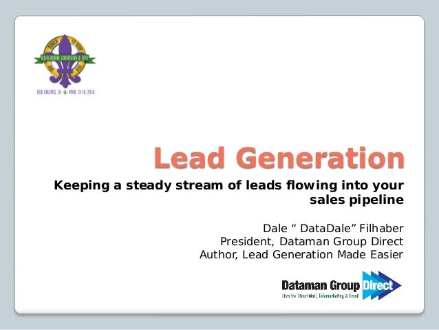 "Lead Generation Keeping a steady stream of leads flowing into your sales pipeline Dale "" DataDale"" Filhaber President, Dat..."