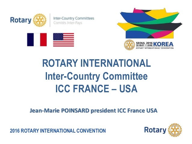 2016 ROTARY INTERNATIONAL CONVENTION ROTARY INTERNATIONAL Inter-Country Committee ICC FRANCE – USA Jean-Marie POINSARD pre...