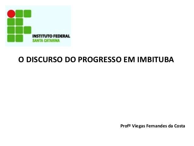 O DISCURSO DO PROGRESSO EM IMBITUBA  Profº Viegas Fernandes da Costa