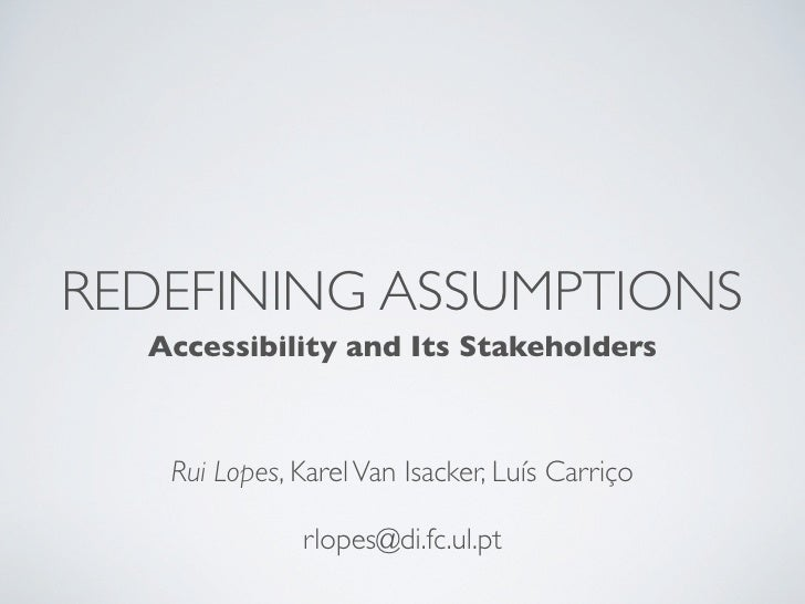 REDEFINING ASSUMPTIONS   Accessibility and Its Stakeholders       Rui Lopes, Karel Van Isacker, Luís Carriço              ...