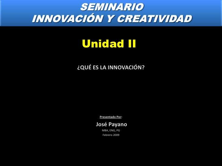 SEMINARIO<br />INNOVACIÓN Y CREATIVIDAD<br />Unidad II<br />¿QUÉ ES LA INNOVACIÓN?<br />Presentado Por:<br /> José Payano<...