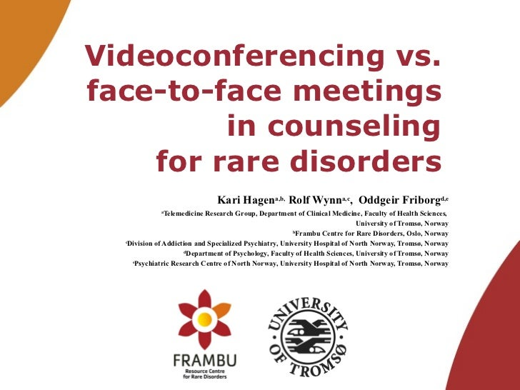 Videoconferencing vs.  face-to-face meetings  in counseling  for rare disorders  Kari Hagen a,b,  Rolf Wynn a,c ,  Oddgeir...