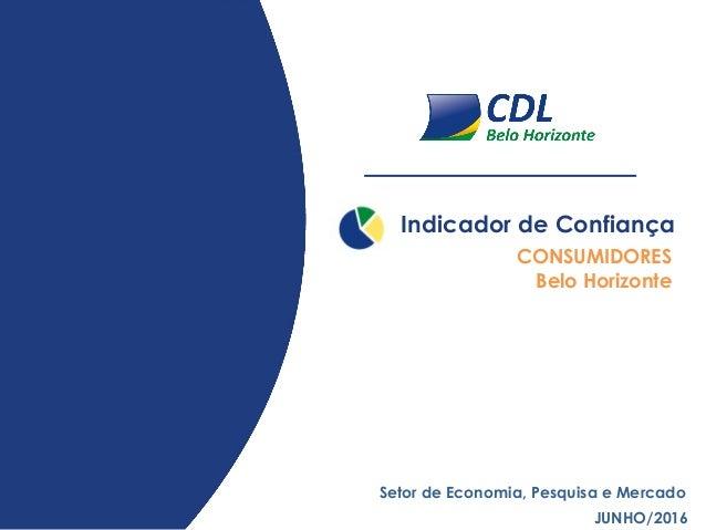 Indicador de Confiança JUNHO/2016 Setor de Economia, Pesquisa e Mercado CONSUMIDORES Belo Horizonte