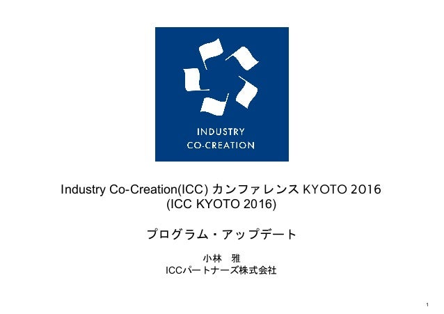 IndustryCoCreation(ICC)カンファレンスKYOTO 2016 (ICCKYOTO2016) プログラム・アップデート 小林 雅 ICCパートナーズ株式会社   1