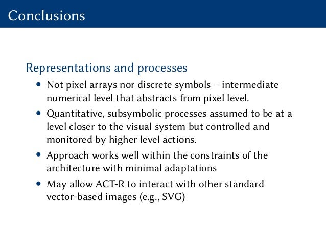 Conclusions Representations and processes • Not pixel arrays nor discrete symbols – intermediate numerical level that abst...
