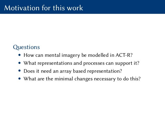 Motivation for this work Questions • How can mental imagery be modelled in ACT-R? • What representations and processes can...