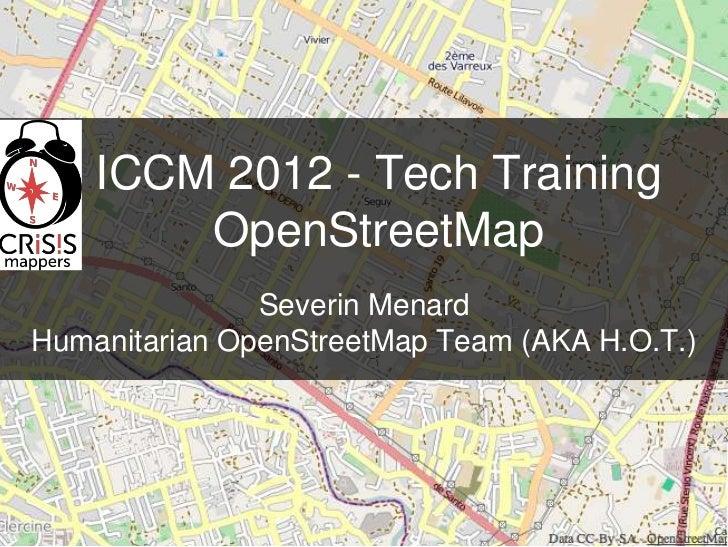 ICCM 2012 - Tech Training        OpenStreetMap               Severin MenardHumanitarian OpenStreetMap Team (AKA H.O.T.)