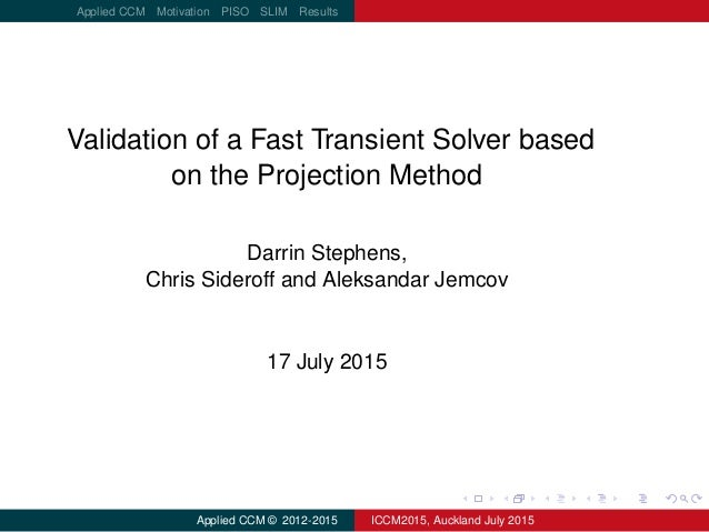logo.png Applied CCM Motivation PISO SLIM Results Validation of a Fast Transient Solver based on the Projection Method Dar...