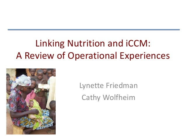 Linking Nutrition and iCCM: A Review of Operational Experiences Lynette Friedman Cathy Wolfheim