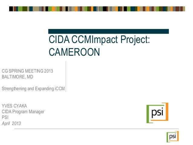 CG SPRING MEETING 2013BALTIMORE, MDStrengthening and Expanding iCCMYVES CYAKACIDA Program ManagerPSIApril 2013CIDA CCMImpa...