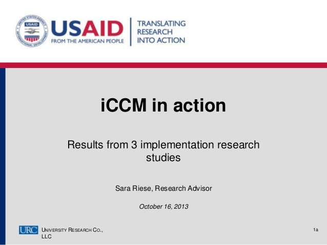 iCCM in action Results from 3 implementation research studies Sara Riese, Research Advisor October 16, 2013  UNIVERSITY RE...