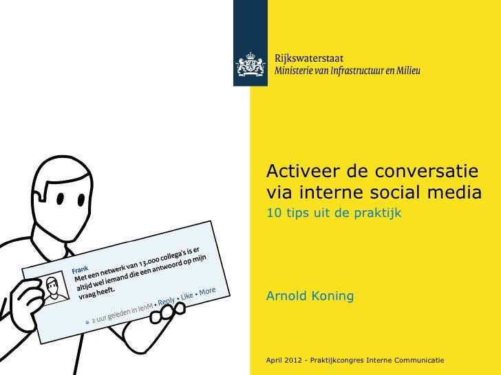 Activeer de conversatievia interne social media10 tips uit de praktijkArnold KoningApril 2012 - Praktijkcongres Interne Co...