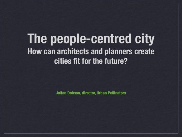 The people-centred city How can architects and planners create cities fit for the future? Julian Dobson, director, Urban Po...