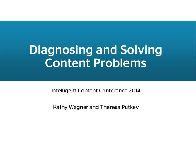 Diagnosing and Solving Content Problems Intelligent Content Conference 2014 Kathy Wagner and Theresa Putkey