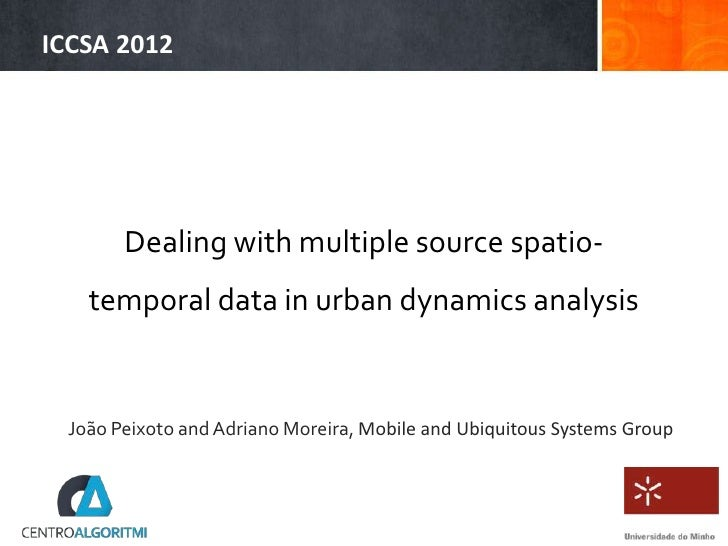 ICCSA 2012       Dealing with multiple source spatio-   temporal data in urban dynamics analysis João Peixoto and Adriano ...