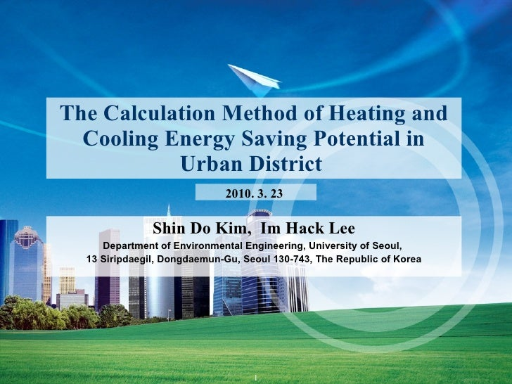 The Calculation Method of Heating and Cooling Energy Saving Potential in Urban District  Shin Do Kim,  Im Hack Lee Departm...