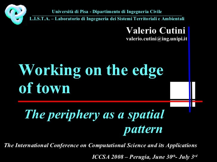 Valerio Cutini [email_address] The periphery as a spatial pattern Working on the edge of town The International Conference...