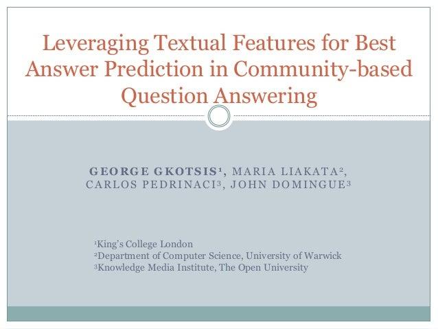 GEORGE GKOTSIS 1, MARIA LIAKATA 2, CARLOS PEDRINACI 3, JOHN DOMINGUE 3 Leveraging Textual Features for Best Answer Predict...