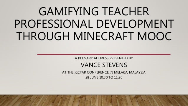 GAMIFYING TEACHER PROFESSIONAL DEVELOPMENT THROUGH MINECRAFT MOOC A PLENARY ADDRESS PRESENTED BY VANCE STEVENS AT THE ICCT...