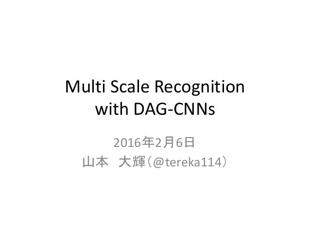 Multi Scale Recognition with DAG-CNNs 2016年2月6日 山本 大輝(@tereka114)