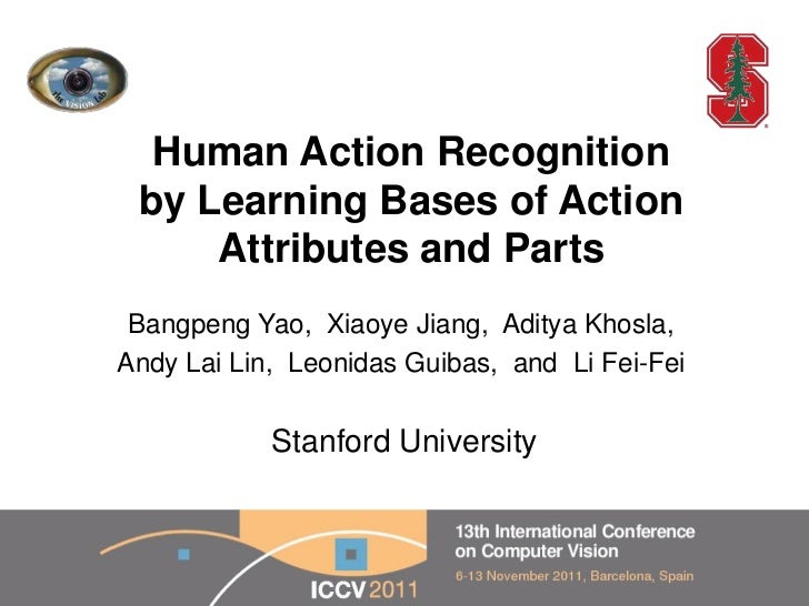 Human Action Recognition by Learning Bases of Action     Attributes and Parts Bangpeng Yao, Xiaoye Jiang, Aditya Khosla,An...