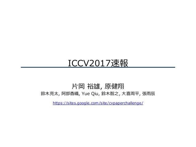 ICCV2017速報 ⽚岡 裕雄, 原健翔 鈴⽊亮太, 阿部⾹織, Yue Qiu, 鈴⽊智之, ⼤喜周平, 張⾬⾠ https://sites.google.com/site/cvpaperchallenge/