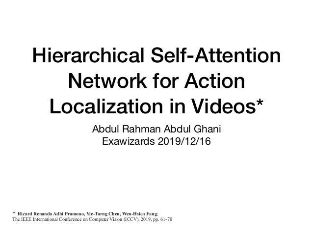 Hierarchical Self-Attention Network for Action Localization in Videos* Abdul Rahman Abdul Ghani  Exawizards 2019/12/16 * R...