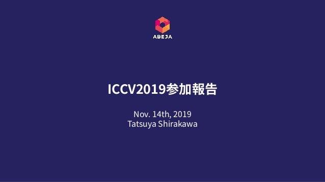 Nov. 14th, 2019 Tatsuya Shirakawa ICCV2019参加報告