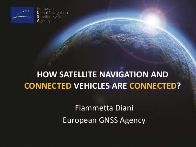 HOW SATELLITE NAVIGATION AND  CONNECTED VEHICLES ARE CONNECTED?  Fiammetta Diani  European GNSS Agency