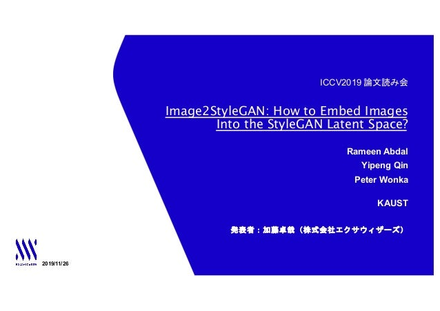 ICCV2019 論文読み会 Image2StyleGAN: How to Embed Images Into the StyleGAN Latent Space? 2019/11/26 発表者:加藤卓哉(株式会社エクサウィザーズ) Ramee...
