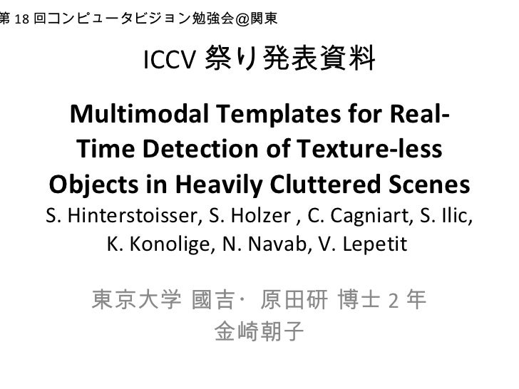 ICCV 祭り発表資料 Multimodal Templates for Real-Time Detection of Texture-less Objects in Heavily Cluttered Scenes S. Hinterstoi...