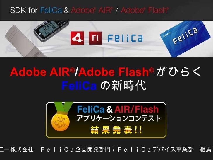 Adobe AIR ® / Adobe Flash ® がひらく FeliCa の新時代   ソニー株式会社 FeliCa企画開発部門/FeliCaデバイス事業部 相馬 功