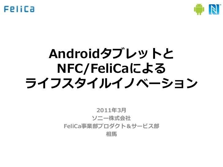 Androidタブレットと   NFC/FeliCaによるラフスタルノベーション            2011年3月           ソニー株式会社   FeliCa事業部プロダクト&サービス部              相馬