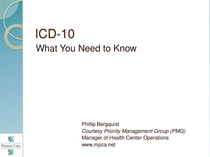ICD-10<br />What You Need to Know<br />Phillip Bergquist<br />Courtesy Priority Management Group (PMG)<br />Manager of Hea...