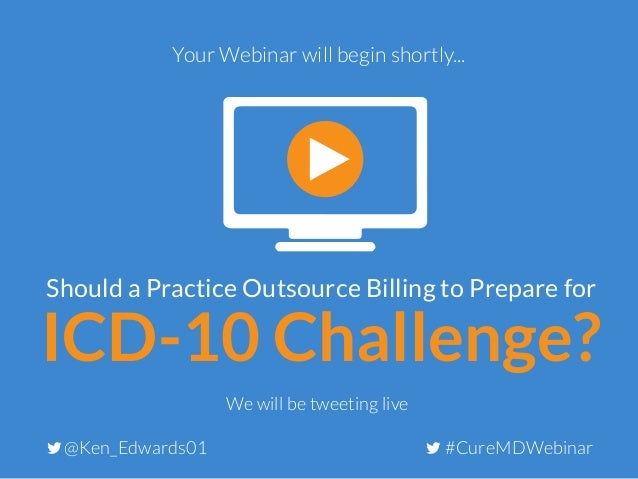 ICD-10 Challenge? Should a Practice Outsource Billing to Prepare for Your Webinar will begin shortly... #CureMDWebinar@Ken...